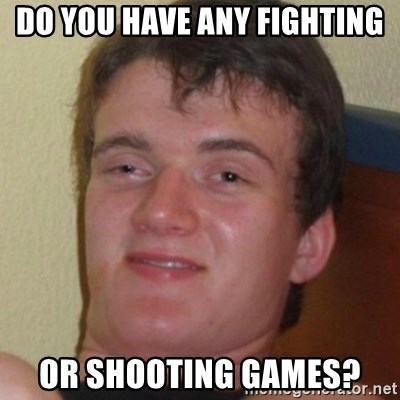 Stoner Guy - do you hAVE ANY FIGHTING OR SHOOTING GAMES?