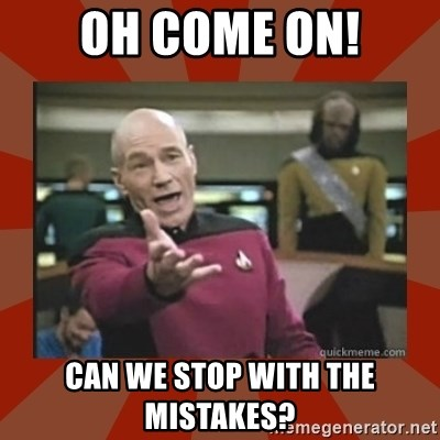 Annoyed Picard - OH COME ON! CAN WE STOP WITH THE MISTAKES?