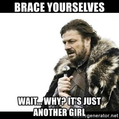 Winter is Coming - BRACE YOURSELVES  WAIT... WHY? IT'S JUST ANOTHER GIRL