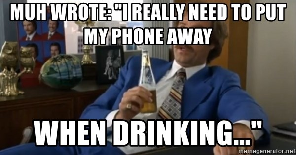 "well that escalated quickly  - muh wrote: ""i really need to put my phone away when drinking..."""