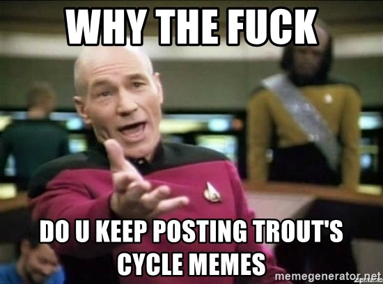 Why the fuck - why the fuck do u keep posting trout's cycle memes