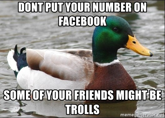 Actual Advice Mallard 1 - Dont put your number on facebook some of your friends might be trolls