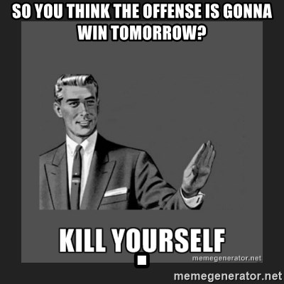 kill yourself guy - SO YOU THINK THE OFFENSE IS GONNA WIN TOMORROW?                                         .