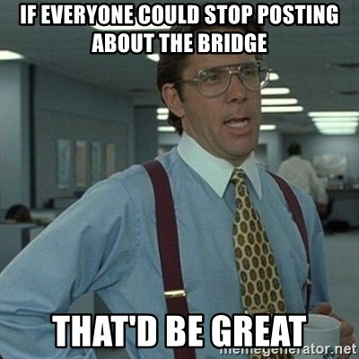 Yeah that'd be great... - If everyone could stop posting about the bridge that'd be great