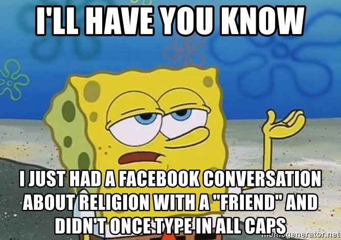 """I'll have you know Spongebob - I'll have you know I just had a facebook conversation about religion with a """"friend"""" and didn't once type in all caps"""