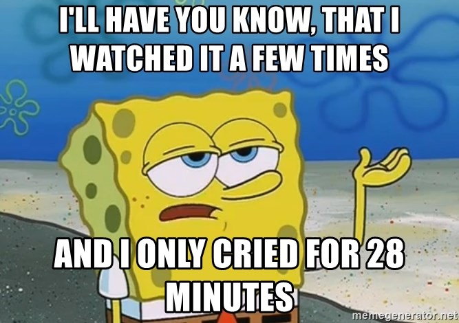 I'll have you know Spongebob - I'll have you know, that i watched it a few times and i only cried for 28 minutes