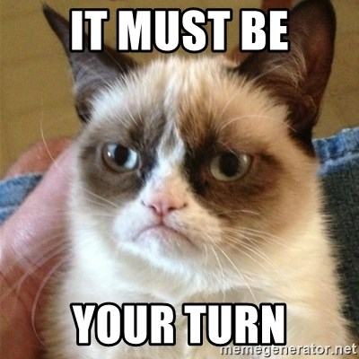 Grumpy Cat  - It must be your turn