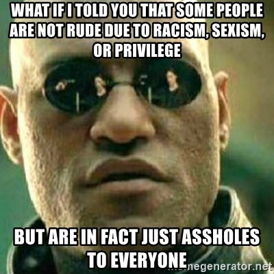 What If I Told You - what if I told you that some people are not rude due to racism, sexism, or privilege but are in fact just assholes to everyone