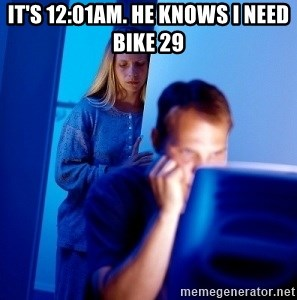 Internet Husband - it's 12:01am. he knows i need bike 29