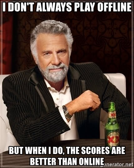 The Most Interesting Man In The World - I don't always play offline but when I do, the scores are better than online