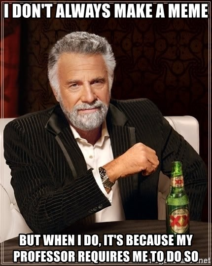 The Most Interesting Man In The World - i don't always make a meme but when i do, it's because my PROFESSOR requires me to do so