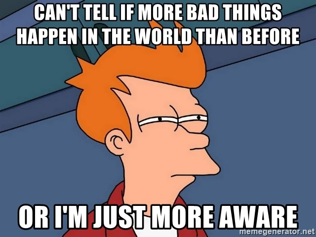 Futurama Fry - can't tell if more bad things happen in the world than before or i'm just more aware