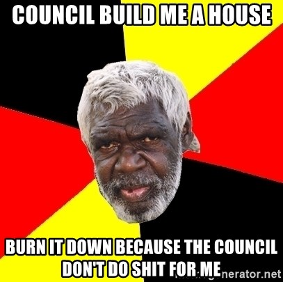 Aboriginal - Council build me a house burn it down because the council don't do shit for me