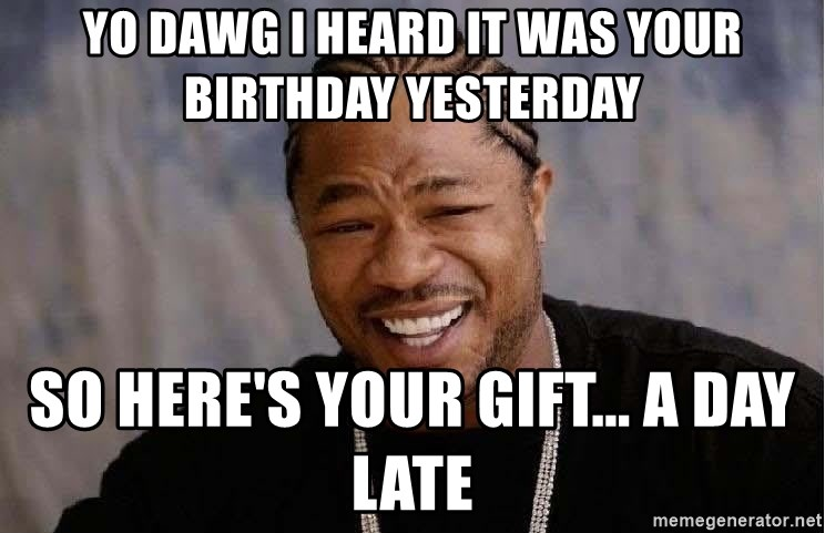 Yo Dawg - YO DAWG I HEARD IT WAS YOUR BIRTHDAY YESTERDAY SO HERE'S YOUR GIFT... A DAY LATE