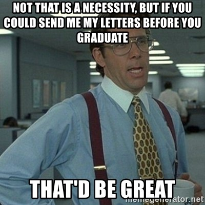 Yeah that'd be great... - not that is a necessity, but if you could send me my letters before you graduate that'd be great