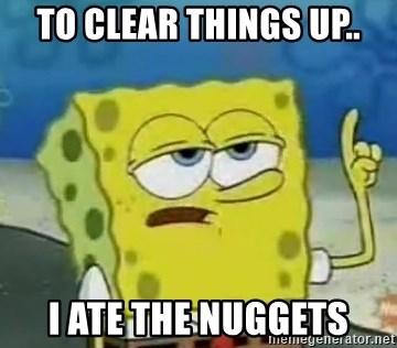 Tough Spongebob - TO CLEAR THINGS UP.. I ATE THE NUGGETS