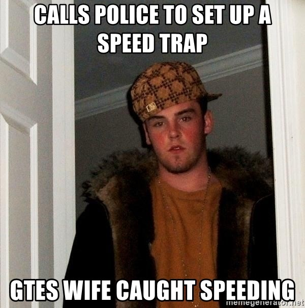 Scumbag Steve - Calls police to set up a speed trap Gtes wife caught speeding