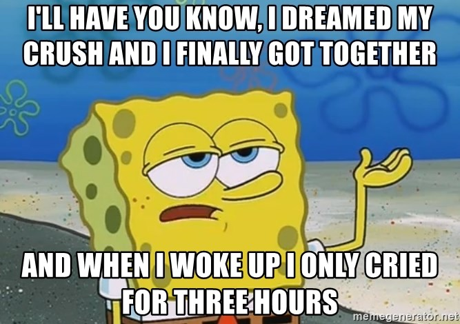 I'll have you know Spongebob - I'LL HAVE YOU KNOW, I DREAMED MY CRUSH AND I FINALLY GOT TOGETHER AND WHEN I WOKE UP I ONLY CRIED FOR THREE HOURS
