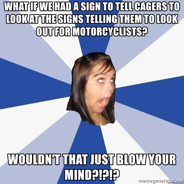 Annoying Facebook Girl - WHat if we had a sign to tell cagers to look at the signs telling them to look out for motorcyclists? Wouldn't that just blow your mind?!?!?
