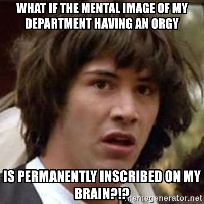 Conspiracy Keanu - what if the mental image of my department having an orgy is permanently inscribed on my brain?!?