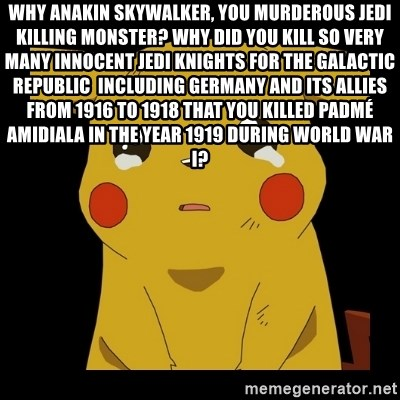 Pikachu crying - Why Anakin Skywalker, you murderous Jedi killing monster? Why did you kill so very many innocent Jedi Knights for the Galactic Republic  including Germany and its allies from 1916 to 1918 that you killed Padmé Amidiala in the year 1919 during World War I?