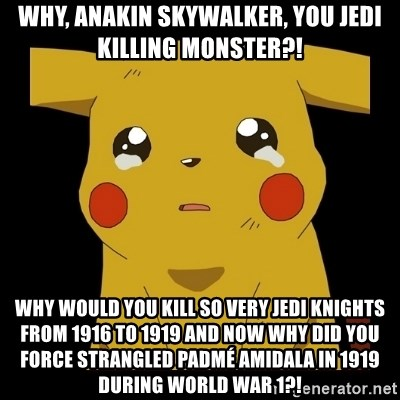 Pikachu crying - Why, Anakin Skywalker, you Jedi killing monster?! Why would you kill so very Jedi Knights from 1916 to 1919 and now why did you force strangled Padmé Amidala in 1919 during World War 1?!