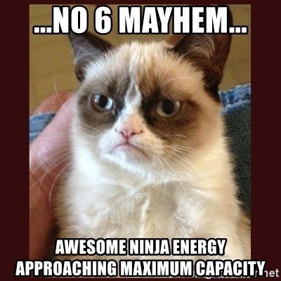 Tard the Grumpy Cat - ...no 6 mayhem... awesome ninja energy        approaching maximum capacity