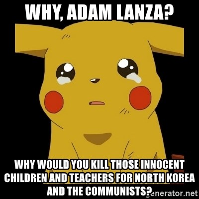 Pikachu crying - Why, Adam Lanza? Why would you kill those innocent children and teachers for North Korea and the Communists?