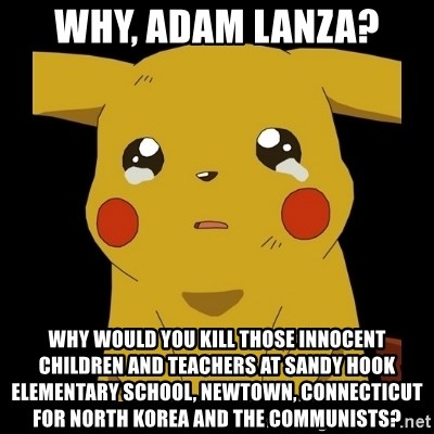 Pikachu crying - Why, Adam Lanza? Why would you kill those innocent children and teachers at Sandy hook elementary school, newtown, connecticut for North Korea and the Communists?