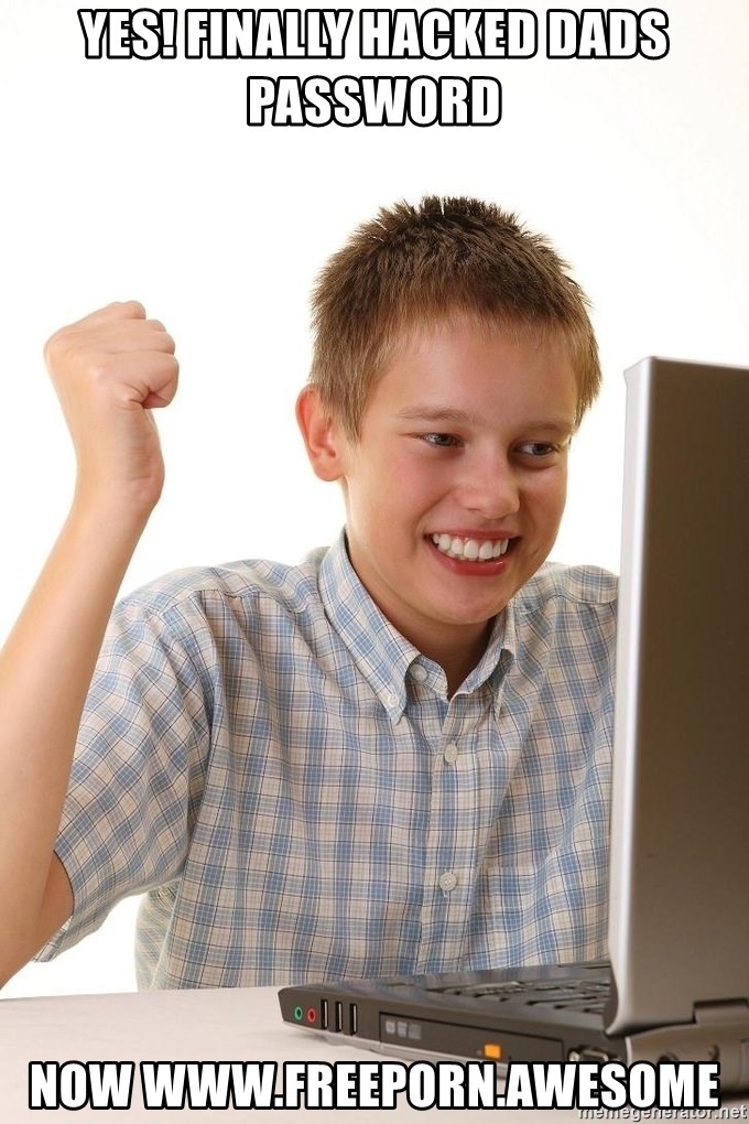 First Day on the internet kid - YES! FINALLY HACKED DADS PASSWORD  NOW WWW.FREEPORN.AWESOME