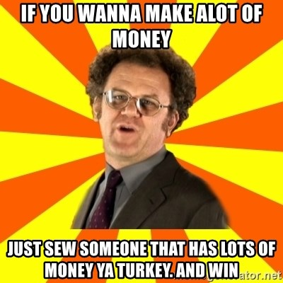 Dr. Steve Brule - if you wanna make alot of money  just sew someone that has lots of money ya turkey. and win