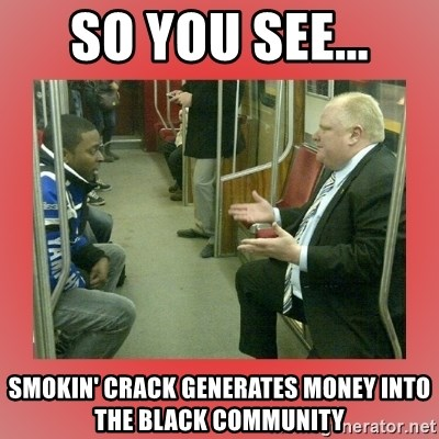 Rob Ford - So you see... smokin' crack generates money into the black community