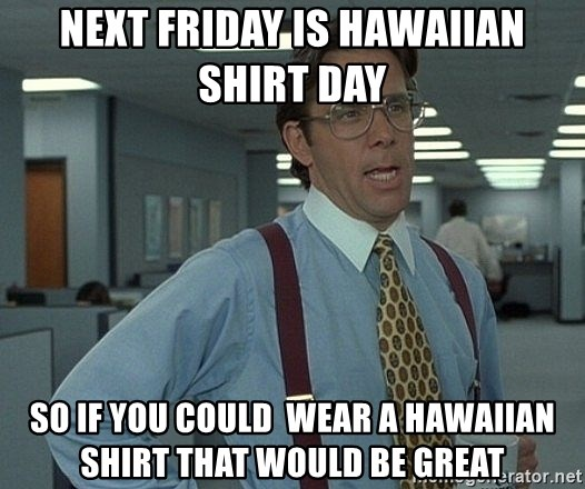 Office Space That Would Be Great - next friday is HAWAIIAN SHIRT DAY  so if you could  wear a hawaiian shirt that would be great