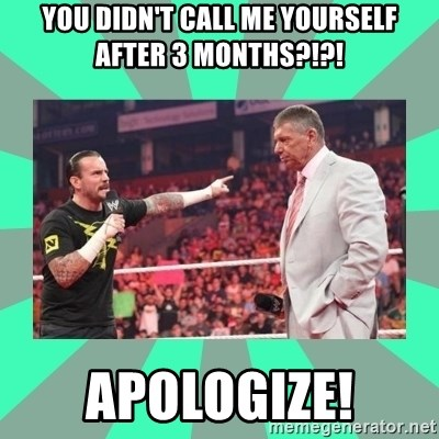 CM Punk Apologize! - You didn't call me yourself after 3 months?!?! Apologize!