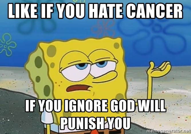 I'll have you know Spongebob - like if you hate cancer  if you ignore god will punish you