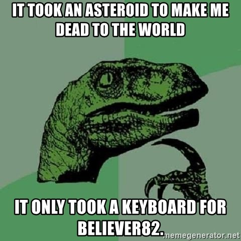 Philosoraptor - it took an asteroid to make me dead to the world it only took a keyboard for believer82.