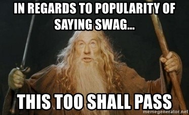 Gandalf - In regards to popularity of saying swag... This too shall pass