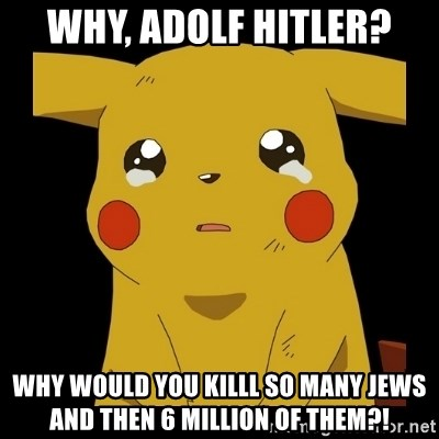 Pikachu crying - why, adolf hitler? why would you killl so many Jews and then 6 million of them?!