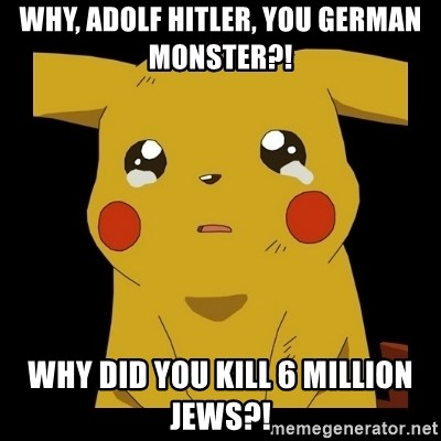 Pikachu crying - Why, Adolf Hitler, you German monster?! why did you kill 6 million Jews?!
