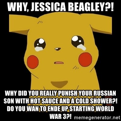 Pikachu crying - why, jessica beagley?! why did you really punish your russian son with hot sauce and a cold shower?! do you wan to ende up starting world war 3?!