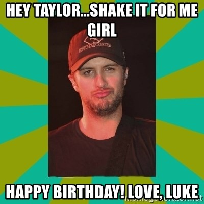 Luke Bryan - hey taylor...Shake it for me girl happy birthday! love, luke