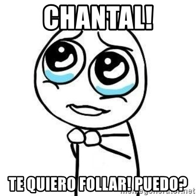 Please guy - CHANTAL! TE QUIERO FOLLAR! PUEDO?