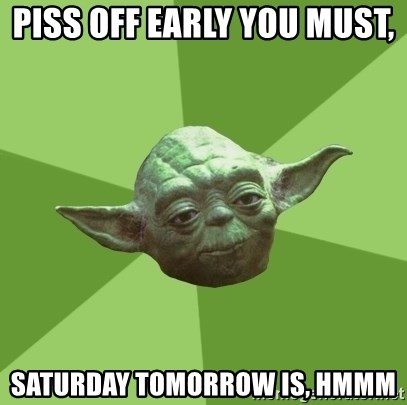 Advice Yoda Gives - piss off early you must,  saturday tomorrow is, hmmm