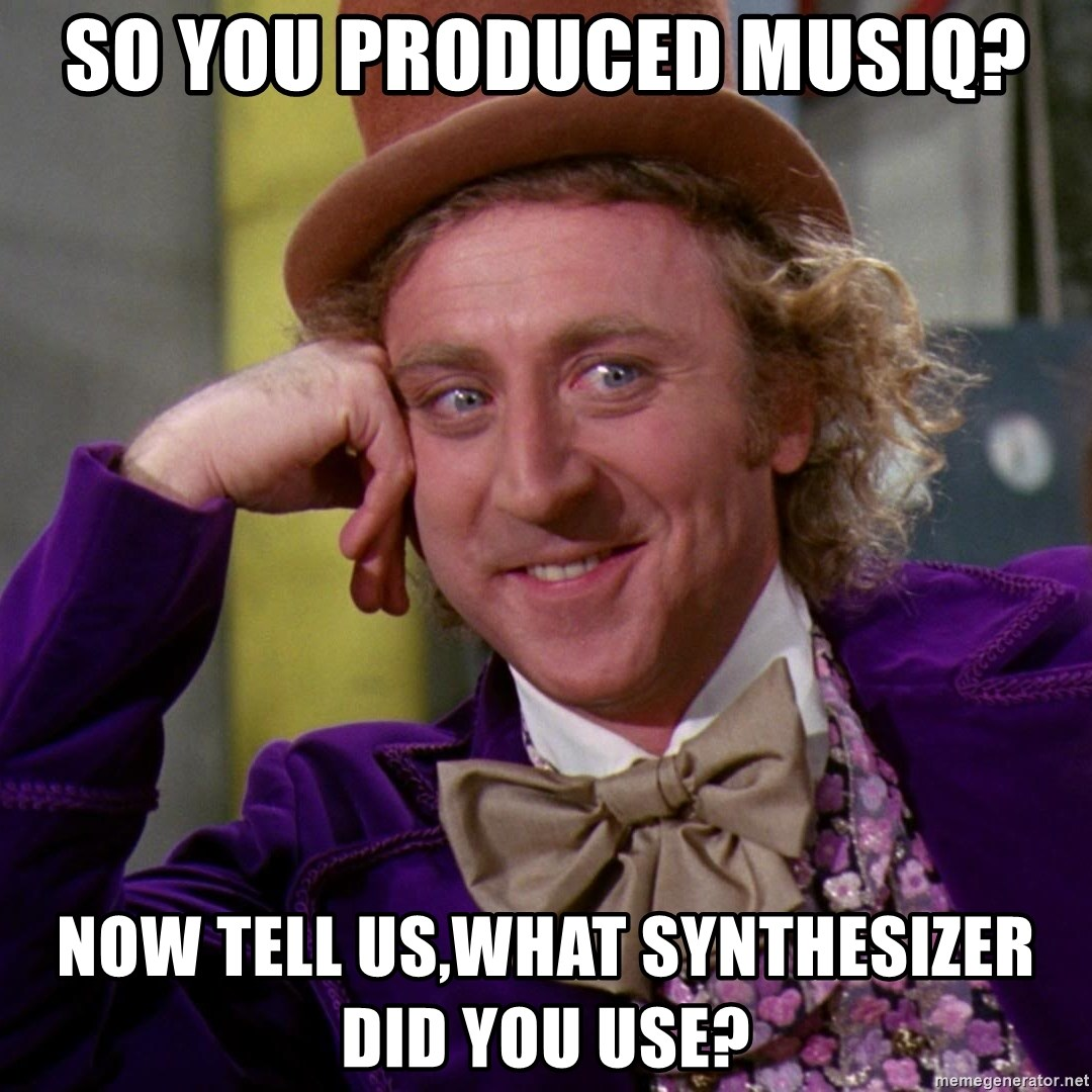 Willy Wonka - So you produced musiq? now tell us,what synthesizer did you use?