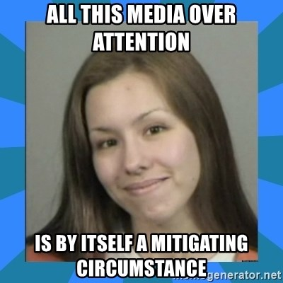 Jodi arias meme  - all this media over attention is by itself a mitigating circumstance