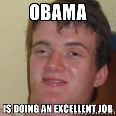 really high guy - obama is doing an excellent job