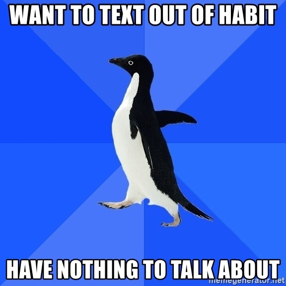 Socially Awkward Penguin - want to text out of habit have nothing to talk about
