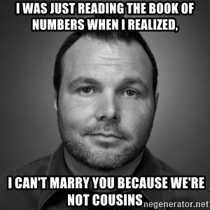 Mark Driscoll - I was just reading the book of Numbers when I realized,  I can't marry you because we're not cousins
