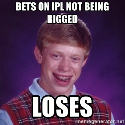 Bad Luck Brian - bets ON IPL NOT BEING rigged loses