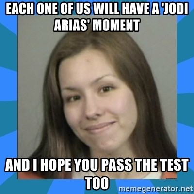 Jodi arias meme  - each one of us will have a 'jodi arias' moment and i hope you pass the test too